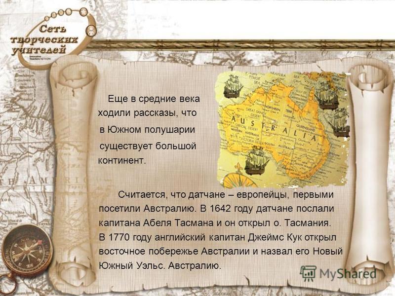 Еще в средние века ходили рассказы, что в Южном полушарии существует большой континент. Считается, что датчане – европейцы, первыми посетили Австралию. В 1642 году датчане послали капитана Абеля Тасмана и он открыл о. Тасмания. В 1770 году английский
