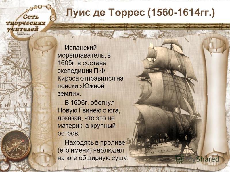 Луис де Торрес (1560-1614 гг.) Испанский мореплаватель, в 1605 г. в составе экспедиции П.Ф. Кироса отправился на поиски «Южной земли». В 1606 г. обогнул Новую Гвинею с юга, доказав, что это не материк, а крупный остров. Находясь в проливе (его имени)