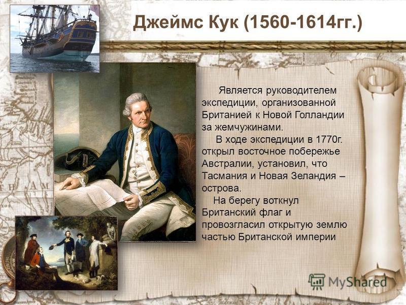 Джеймс Кук (1560-1614 гг.) Является руководителем экспедиции, организованной Британией к Новой Голландии за жемчужинами. В ходе экспедиции в 1770 г. открыл восточное побережье Австралии, установил, что Тасмания и Новая Зеландия – острова. На берегу в