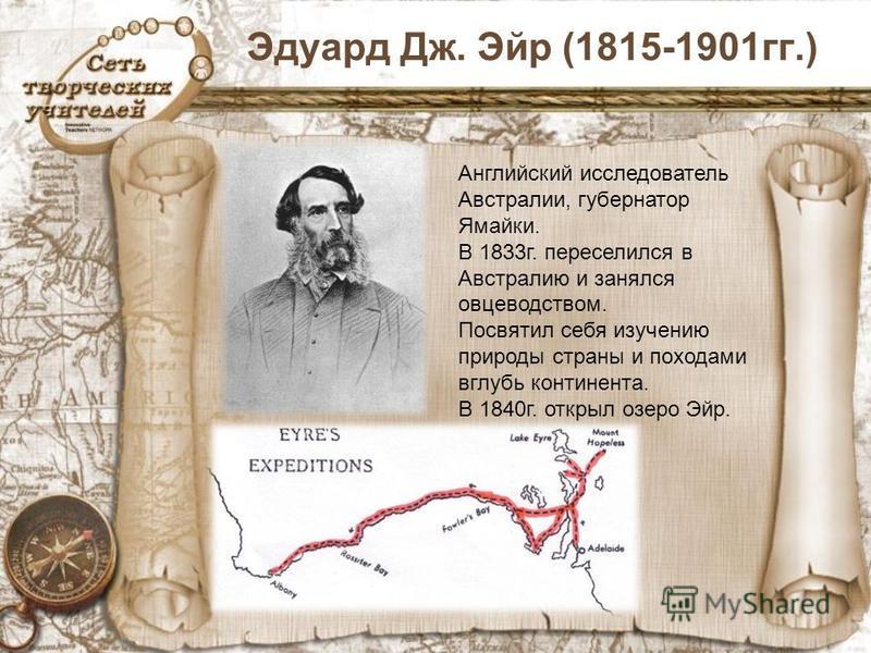Эдуард Дж. Эйр (1815-1901 гг.) Английский исследователь Австралии, губернатор Ямайки. В 1833 г. переселился в Австралию и занялся овцеводством. Посвятил себя изучению природы страны и походами вглубь континента. В 1840 г. открыл озеро Эйр.