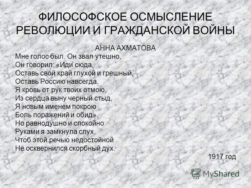 ФИЛОСОФСКОЕ ОСМЫСЛЕНИЕ РЕВОЛЮЦИИ И ГРАЖДАНСКОЙ ВОЙНЫ АННА АХМАТОВА Мне голос был. Он звал утешно, Он говорил: «Иди сюда, Оставь свой край глухой и грешный, Оставь Россию навсегда. Я кровь от рук твоих отмою, Из сердца выну черный стыд, Я новым именем
