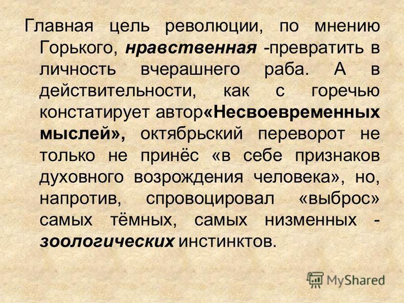 Главная цель революции, по мнению Горького, нравственная -превратить в личность вчерашнего раба. А в действительности, как с горечью констатирует автор«Несвоевременных мыслей», октябрьский переворот не только не принёс «в себе признаков духовного воз