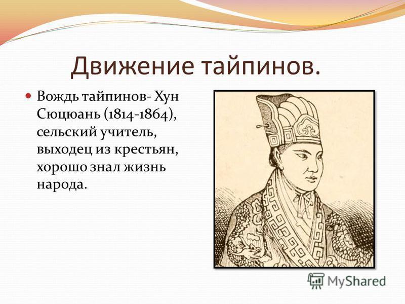 Движение тайпинов. Вождь тайпинов- Хун Сюцюань (1814-1864), сельский учитель, выходец из крестьян, хорошо знал жизнь народа.