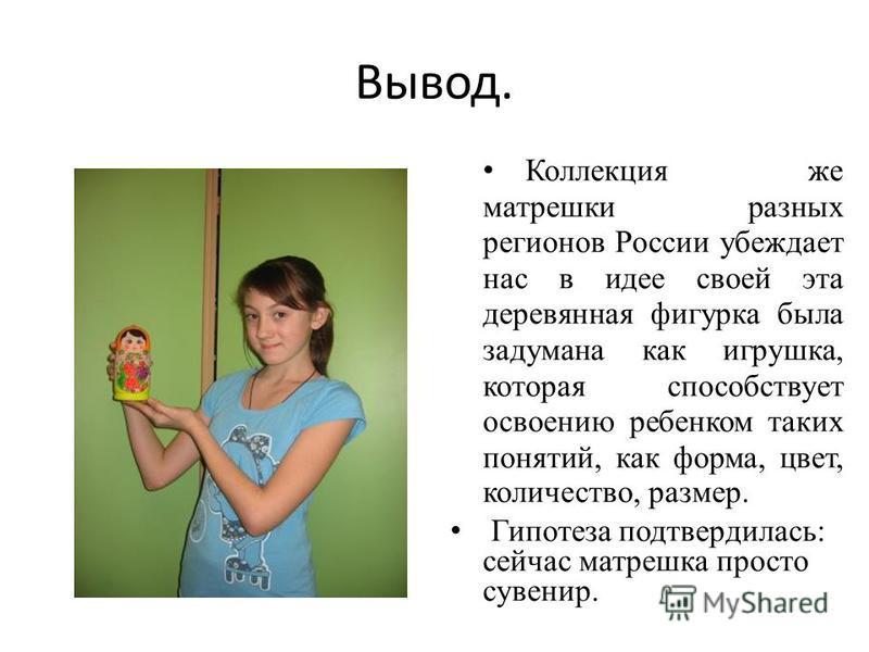 Вывод. Коллекция же матрешки разных регионов России убеждает нас в идее своей эта деревянная фигурка была задумана как игрушка, которая способствует освоению ребенком таких понятий, как форма, цвет, количество, размер. Гипотеза подтвердилась: сейчас