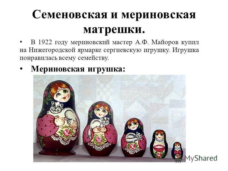 Семеновская и мериновская матрешки. В 1922 году мериновский мастер А.Ф. Майоров купил на Нижегородской ярмарке сергиевскую игрушку. Игрушка понравилась всему семейству. Мериновская игрушка: