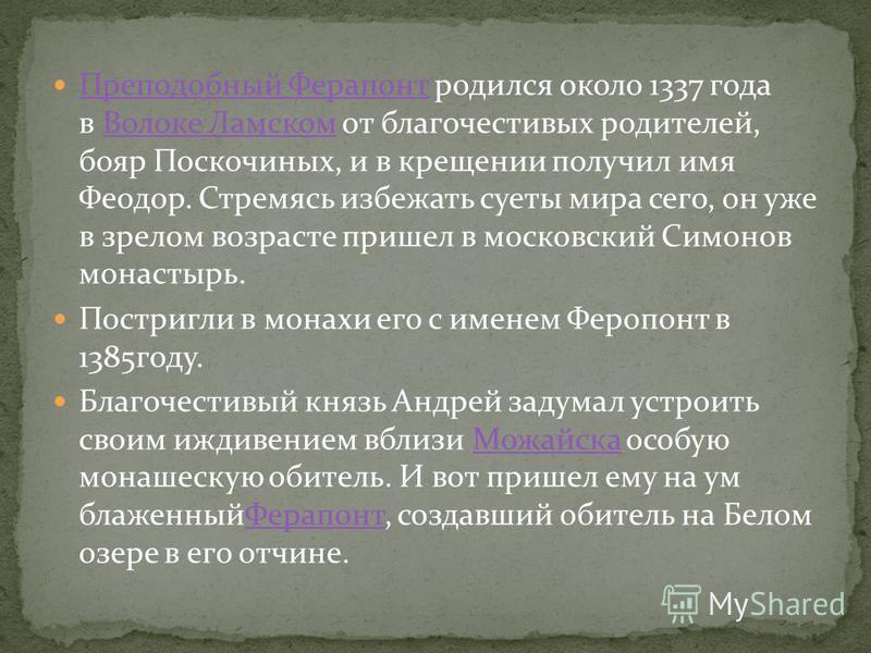 Преподобный Ферапонт родился около 1337 года в Волоке Ламском от благочестивых родителей, бояр Поскочиных, и в крещении получил имя Феодор. Стремясь избежать суеты мира сего, он уже в зрелом возрасте пришел в московский Симонов монастырь. Преподобный