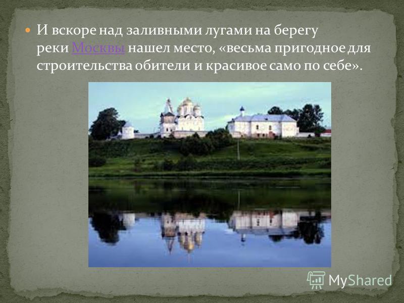 И вскоре над заливными лугами на берегу реки Москвы нашел место, «весьма пригодное для строительства обители и красивое само по себе».Москвы