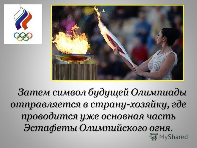 Затем символ будущей Олимпиады отправляется в страну-хозяйку, где проводится уже основная часть Эстафеты Олимпийского огня.