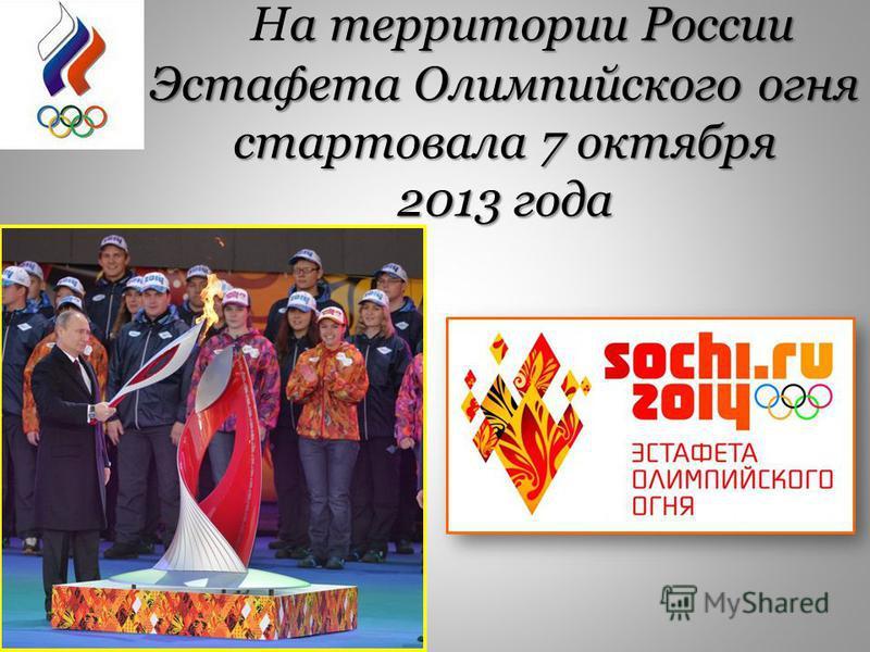 а территории России Эстафета Олимпийского огня стартовала 7 октября На территории России Эстафета Олимпийского огня стартовала 7 октября 2013 года
