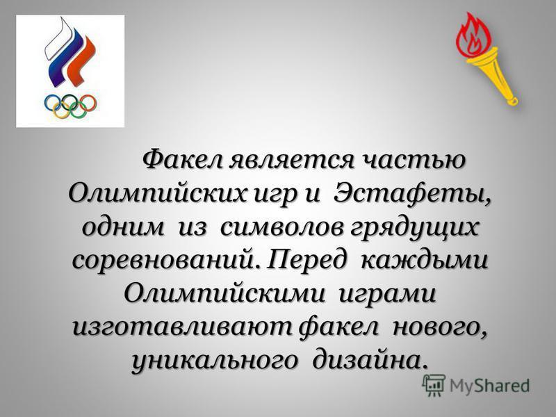 Факел является частью Олимпийских игр и Эстафеты, одним из символов грядущих соревнований. Перед каждыми Олимпийскими играми изготавливают факел нового, уникального дизайна. Факел является частью Олимпийских игр и Эстафеты, одним из символов грядущих