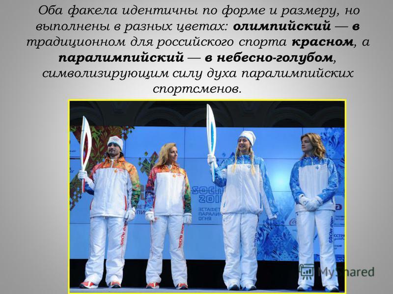 Оба факела идентичны по форме и размеру, но выполнены в разных цветах: олимпийский в традиционном для российского спорта красном, а параолимпийский в небесно-голубом, символизирующим силу духа параолимпийских спортсменов.