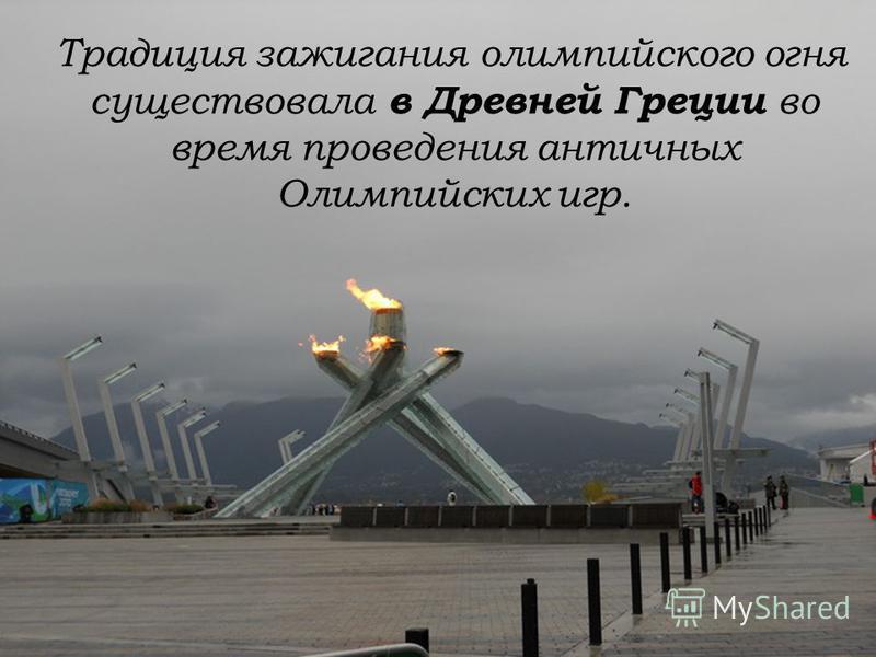 Традиция зажигания олимпийского огня существовала в Древней Греции во время проведения античных Олимпийских игр.