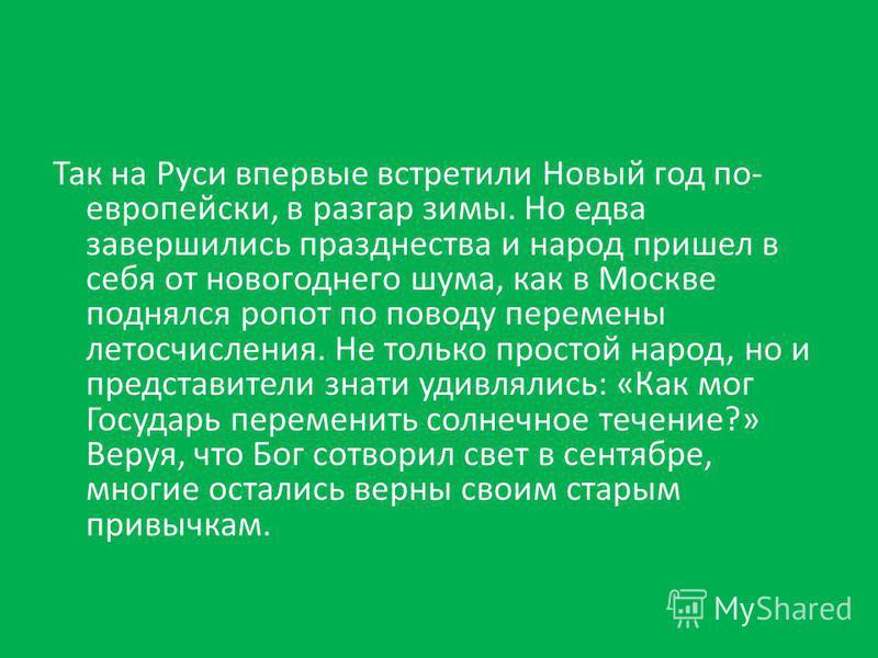 Так на Руси впервые встретили Новый год по- европейски, в разгар зимы. Но едва завершились празднества и народ пришел в себя от новогоднего шума, как в Москве поднялся ропот по поводу перемены летосчисления. Не только простой народ, но и представител
