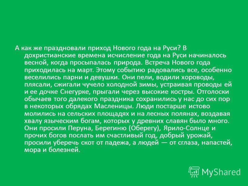 А как же праздновали приход Нового года на Руси? В дохристианские времена исчисление года на Руси начиналось весной, когда просыпалась природа. Встреча Нового года приходилась на март. Этому событию радовались все, особенно веселились парни и девушки