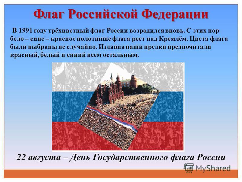 22 августа – День Государственного флага России В 1991 году трёхцветный флаг России возродился вновь. С этих пор бело – сине – красное полотнище флага реет над Кремлём. Цвета флага были выбраны не случайно. Издавна наши предки предпочитали красный, б