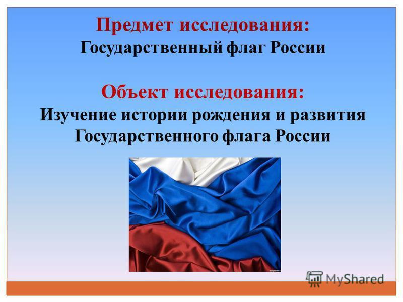 Предмет исследования: Государственный флаг России Объект исследования: Изучение истории рождения и развития Государственного флага России