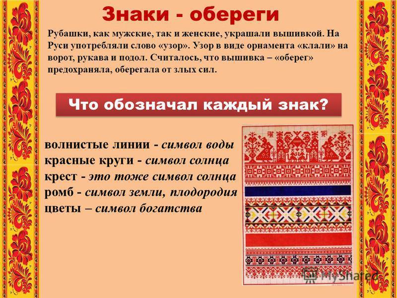 Рубашки, как мужские, так и женские, украшали вышивкой. На Руси употребляли слово «узор». Узор в виде орнамента «клали» на ворот, рукава и подол. Считалось, что вышивка – «оберег» предохраняла, оберегала от злых сил. Знаки - обереги волнистые линии -