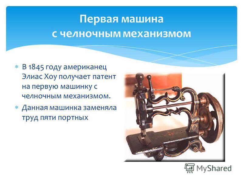 Первая машина с челночным механизмом В 1845 году американец Элиас Хоу получает патент на первую машинку с челночным механизмом. Данная машинка заменяла труд пяти портных