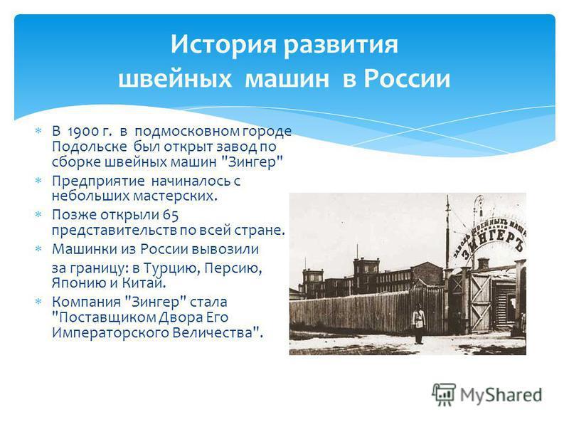История развития швейных машин в России В 1900 г. в подмосковном городе Подольске был открыт завод по сборке швейных машин