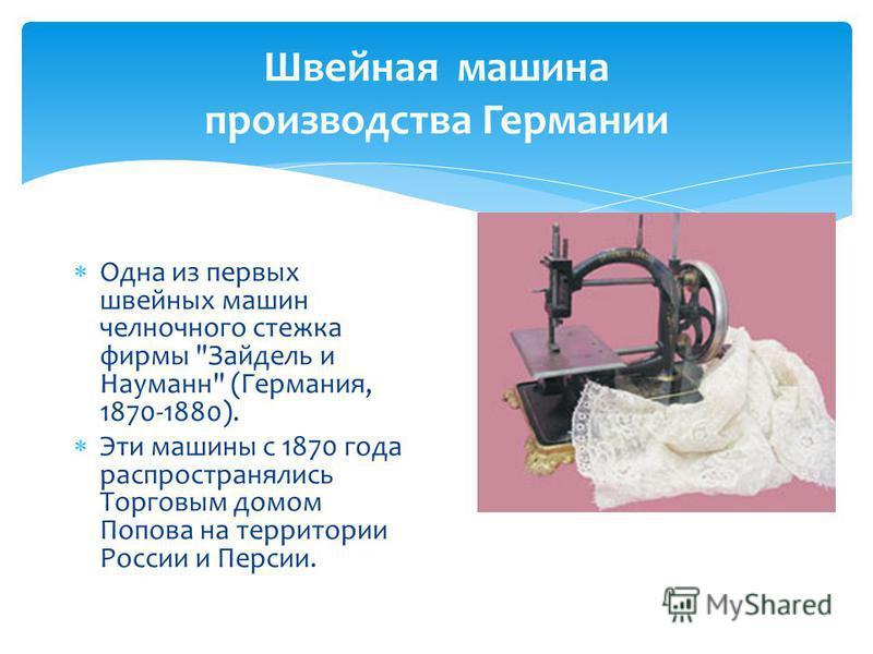 Швейная машина производства Германии Одна из первых швейных машин челночного стежка фирмы Зайдель и Науманн (Германия, 1870-1880). Эти машины с 1870 года распространялись Торговым домом Попова на территории России и Персии.