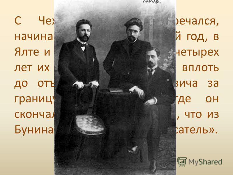 По возвращении из заграницы Бунин оказался в Ялте, жил в доме Чехова, провел с Чеховым, прибывшим из Италии несколько позднее неделю изумительную