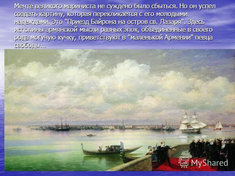 Мечте великого мариниста не суждено было сбыться. Но он успел создать картину, которая перекликается с его молодыми надеждами. Это