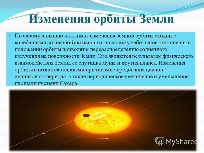 Изменения орбиты Земли По своему влиянию на климат изменения земной орбиты сходны с колебаниями солнечной активности, поскольку небольшие отклонения в положении орбиты приводят к перераспределению солнечного излучения на поверхности Земли. Это являют