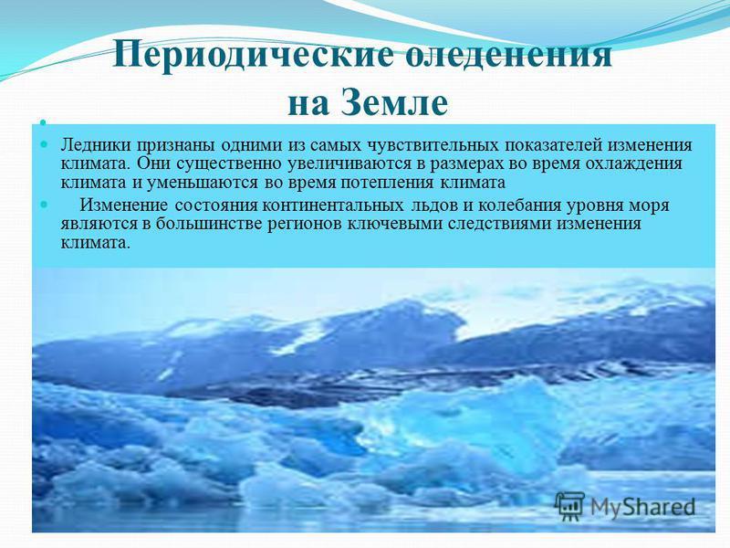 Периодические оледенения на Земле Ледники признаны одними из самых чувствительных показателей изменения климата. Они существенно увеличиваются в размерах во время охлаждения климата и уменьшаются во время потепления климата Изменение состояния контин