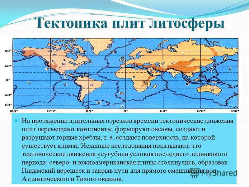 Тектоника плит литосферы На протяжении длительных отрезков времени тектонические движения плит перемещают континенты, формируют океаны, создают и разрушают горные хребты, т. е. создают поверхность, на которой существует климат. Недавние исследования