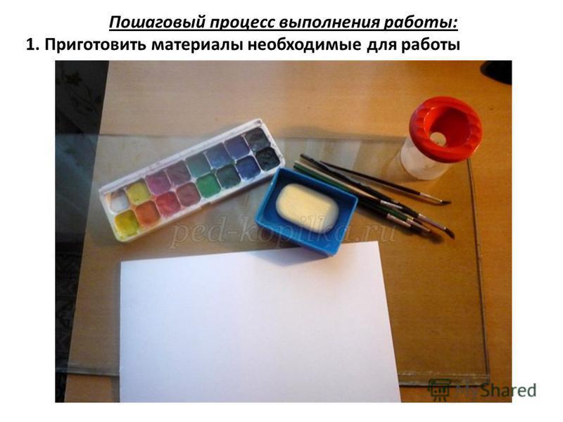 Пошаговый процесс выполнения работы: 1. Приготовить материалы необходимые для работы