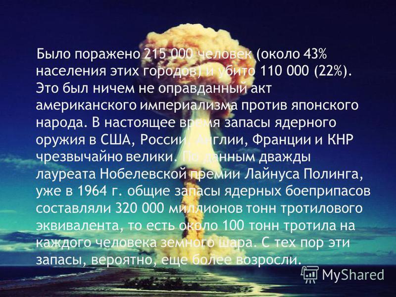 Было поражено 215 000 человек (около 43% населения этих городов) и убито 110 000 (22%). Это был ничем не оправданный акт американского империализма против японского народа. В настоящее время запасы ядерного оружия в США, России, Англии, Франции и КНР