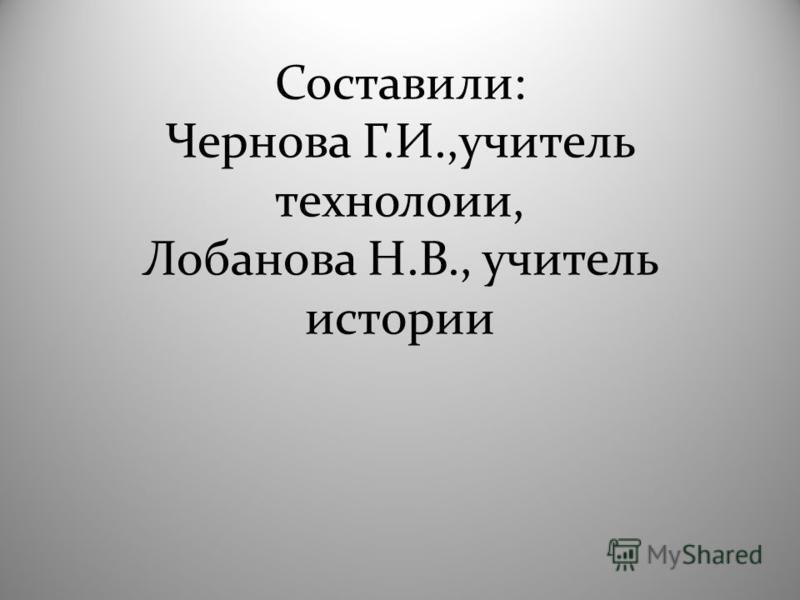 Составили: Чернова Г.И.,учитель технологии, Лобанова Н.В., учитель истории