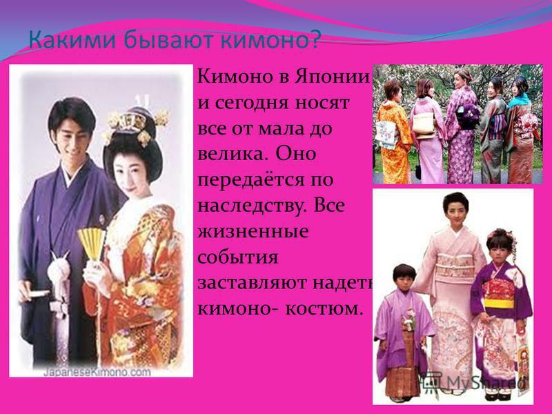 Какими бывают кимоно? Кимоно в Японии и сегодня носят все от мала до велика. Оно передаётся по наследству. Все жизненные события заставляют надеть кимоно- костюм.