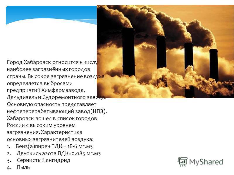 Город Хабаровск относится к числу наиболее загрязнённых городов страны. Высокое загрязнение воздуха определяется выбросами предприятий Химфармзавода, Дальдизель и Судоремонтного завода. Основную опасность представляет нефтеперерабатывающий завод(НПЗ)