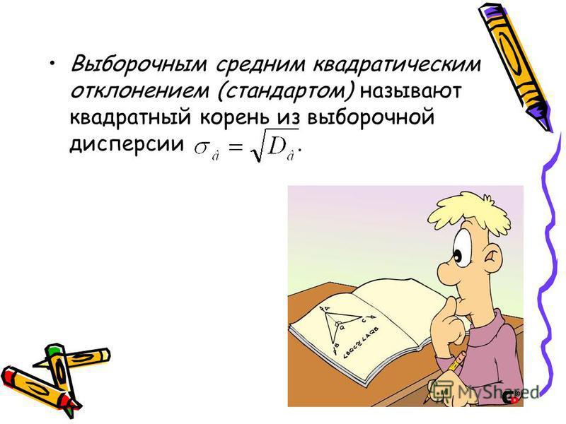 Выборочным средним квадратическим отклонением (стандартом) называют квадратный корень из выборочной дисперсии.