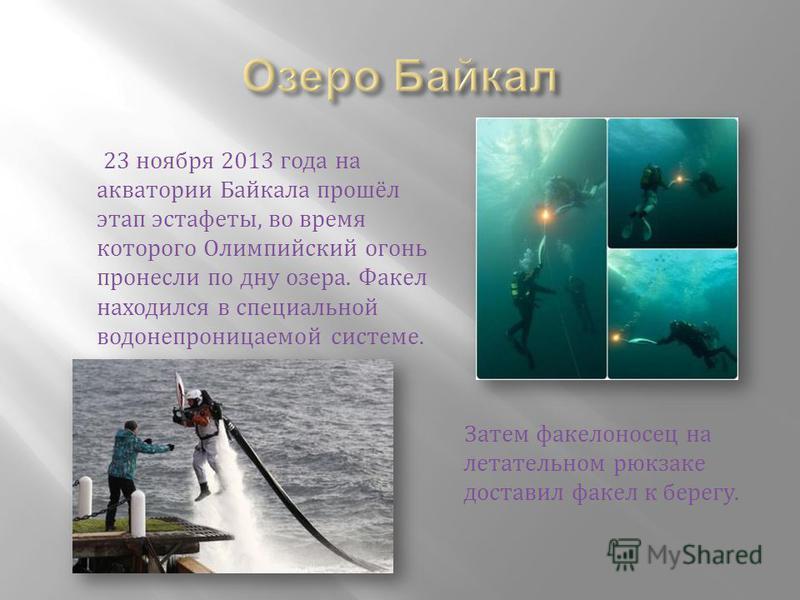 23 ноября 2013 года на акватории Байкала прошёл этап эстафеты, во время которого Олимпийский огони пронесли по дну озера. Факел находился в специальной водонепроницаемой системе. Затем факелоносец на летательном рюкзаке доставил факел к берегу.