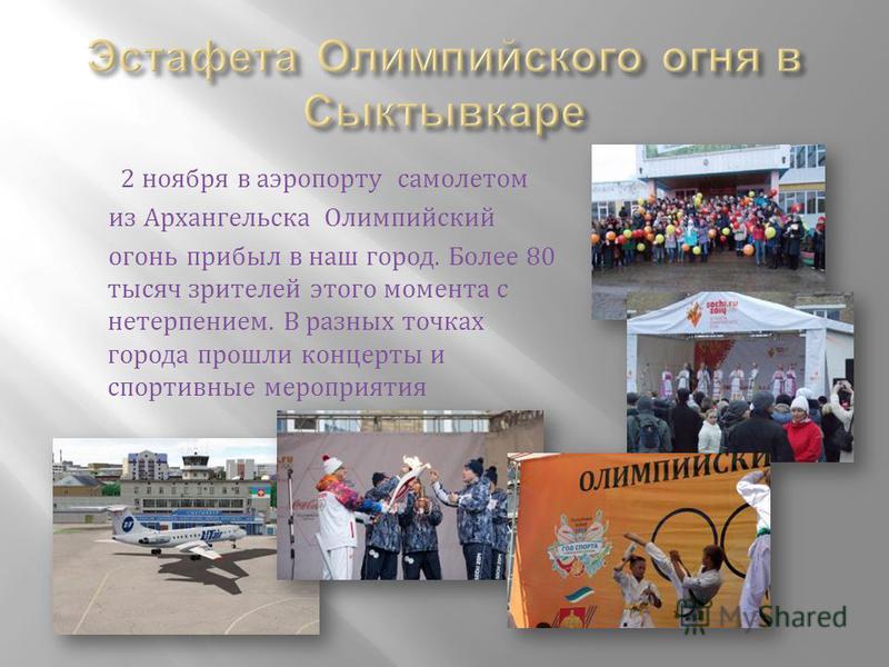 2 ноября в аэропорту самолетом из Архангельска Олимпийский огони прибыл в наш город. Более 80 тысяч зрителей этого момента с нетерпением. В разных точках города прошли концерты и спортивные мероприятия