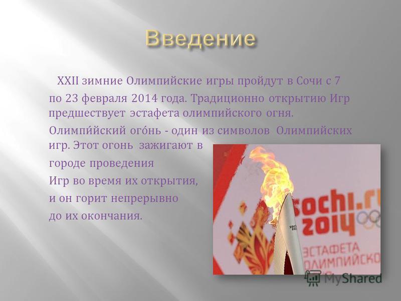 XXII зимние Олимпийские игры пройдут в Сочи с 7 по 23 февраля 2014 года. Традиционно открытию Игр предшествует эстафета олимпийского огня. Олимпи́йский ого́ни - один из символов Олимпийских игр. Этот огони зажигают в городе проведения Игр во время их