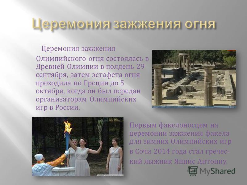Церемония зажжения Олимпийского огня состоялась в Древней Олимпии в полдени 29 сентября, затем эстафета огня проходила по Греции до 5 октября, когда он был передан организаторам Олимпийских игр в России. Первым факелоносцем на церемонии зажжения факе