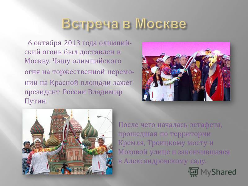 6 октября 2013 года олимпийский огони был доставлен в Москву. Чашу олимпийского огня на торжественной церемонии на Красной площади зажег президент России Владимир Путин. После чего началась эстафета, прошедшая по территории Кремля, Троицкому мосту и