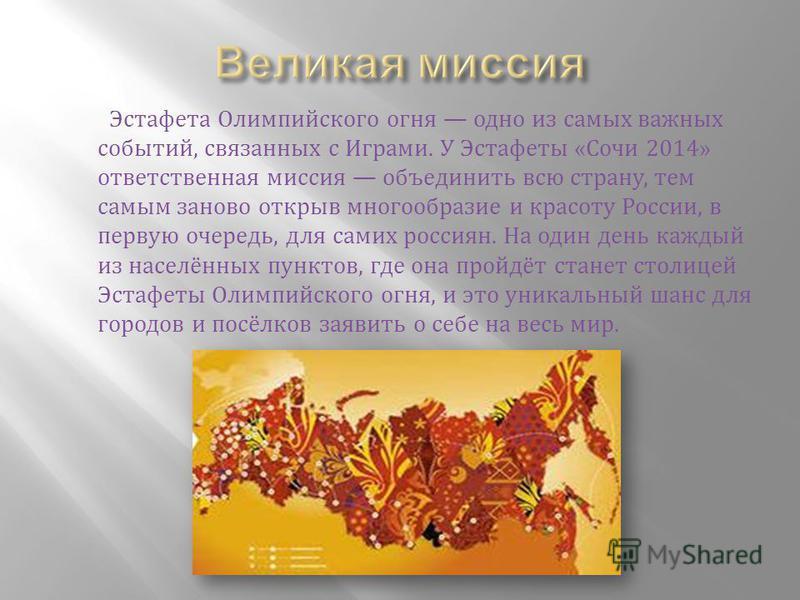 Эстафета Олимпийского огня одно из самых важных событий, связанных с Играми. У Эстафеты «Сочи 2014» ответственная миссия объединить всю страну, тем самым заново открыв многообразие и красоту России, в первую очередь, для самих россиян. На один дени к