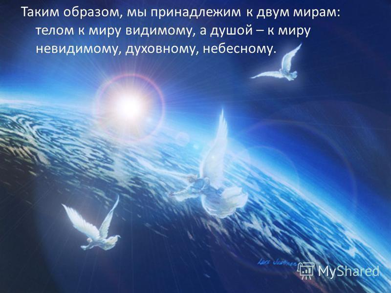 Таким образом, мы принадлежим к двум мирам: телом к миру видимому, а душой – к миру невидимому, духовному, небесному.