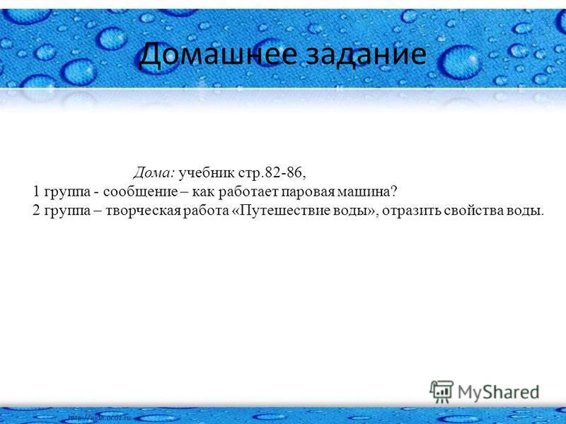Домашнее задание Дома: учебник стр.82-86, 1 группа - сообщение – как работает паровая машина? 2 группа – творческая работа «Путешествие воды», отразить свойства воды.