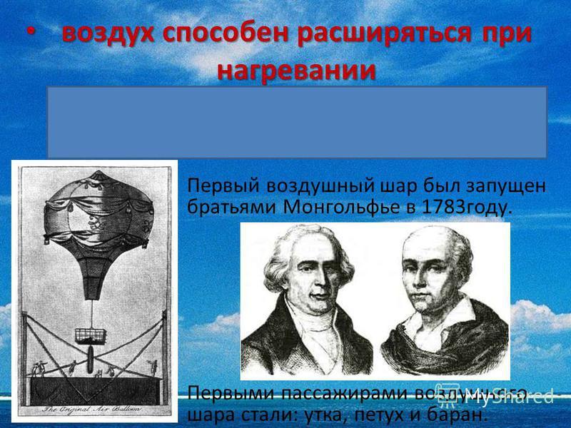 воздух способен расширяться при нагревании воздух способен расширяться при нагревании Использование человеком способности воздуха расширяться при нагревании Первый воздушный шар был запущен братьями Монгольфье в 1783 году. Первыми пассажирами воздушн