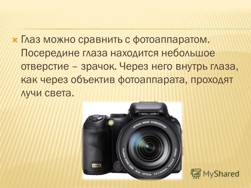 Глаз можно сравнить с фотоаппаратом. Посередине глаза находится небольшое отверстие – зрачок. Через него внутрь глаза, как через объектив фотоаппарата, проходят лучи света.