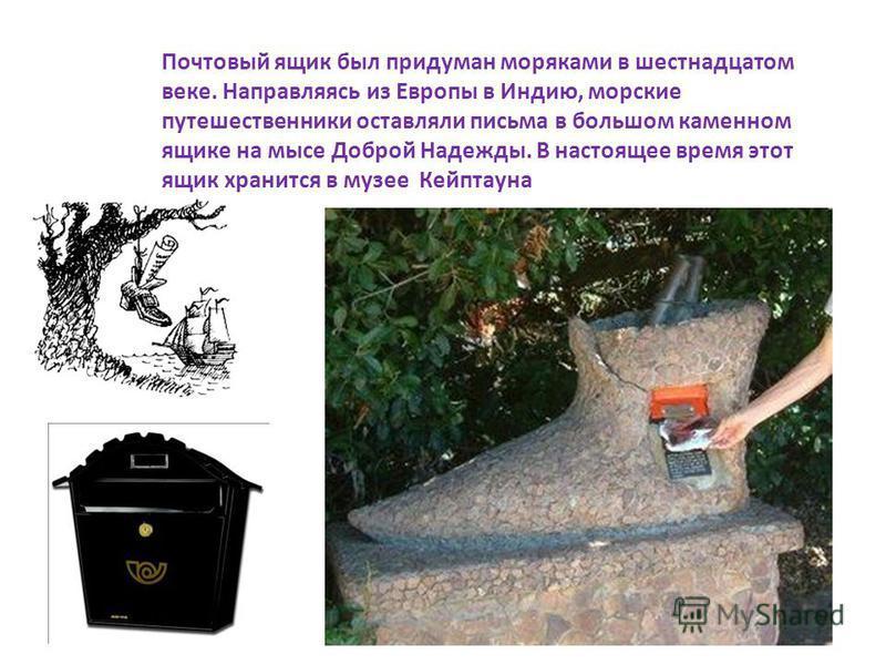 Почтовый ящик был придуман моряками в шестнадцатом веке. Направляясь из Европы в Индию, морские путешественники оставляли письма в большом каменном ящике на мысе Доброй Надежды. В настоящее время этот ящик хранится в музее Кейптауна