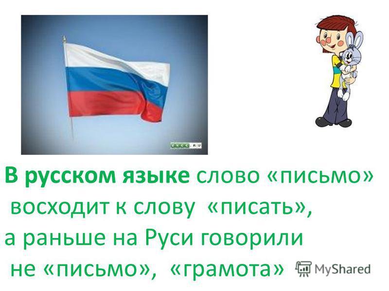 В русском языке слово «письмо» восходит к слову «писать», а раньше на Руси говорили не «письмо», «грамота»