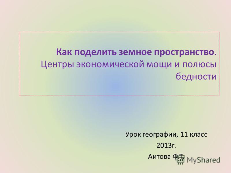 Как поделить земное пространство. Центры экономической мощи и полюсы бедности Урок географии, 11 класс 2013 г. Аитова Ф.Т.