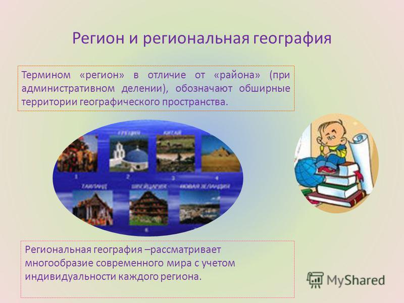 Регион и региональная география Термином «регион» в отличие от «района» (при административном делении), обозначают обширные территории географического пространства. Региональная география –рассматривает многообразие современного мира с учетом индивид