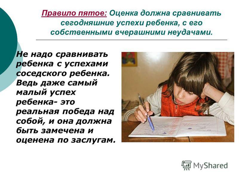 Правило пятое: Оценка должна сравнивать сегодняшние успехи ребенка, с его собственными вчерашними неудачами. Не надо сравнивать ребенка с успехами соседского ребенка. Ведь даже самый малый успех ребенка- это реальная победа над собой, и она должна бы